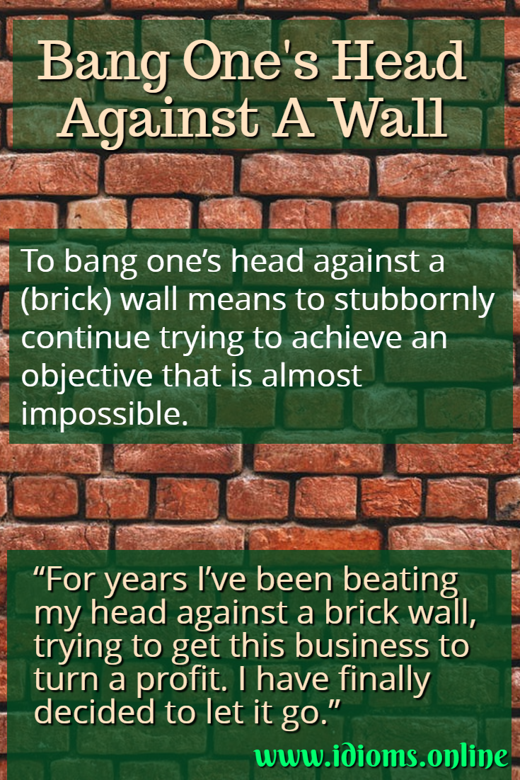 Bang one's head against a (brick) wall idiom meaning