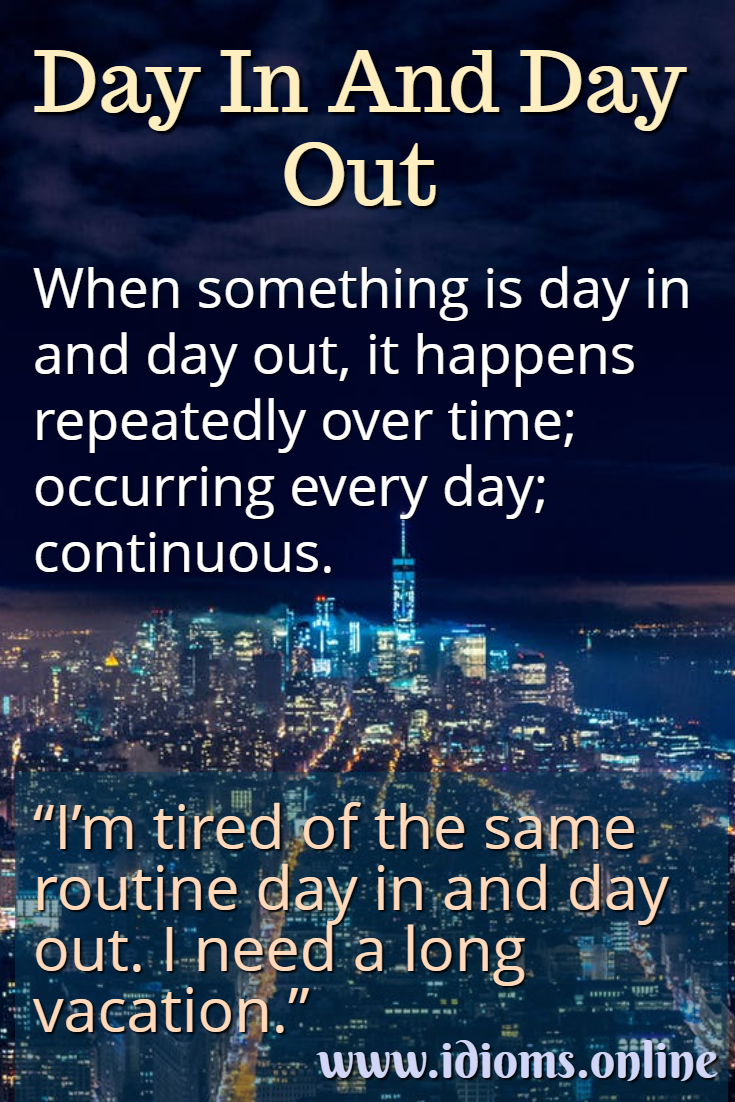 Day in and day out idiom meaning.