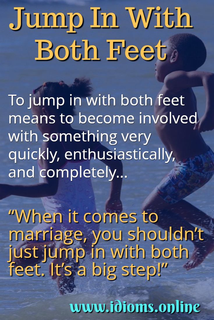 Jump in with both feet idiom meaning