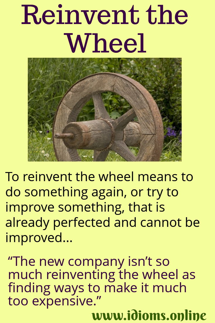 Reinvent the wheel idiom meaning.