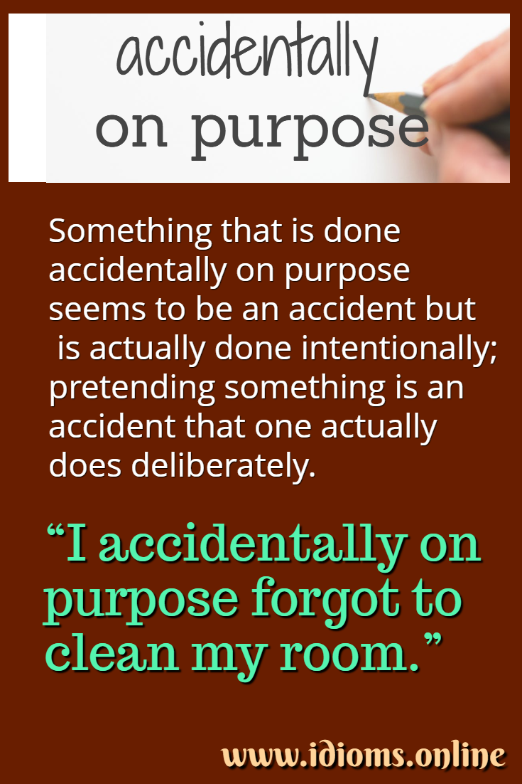 Accidentally on purpose idiom meaning